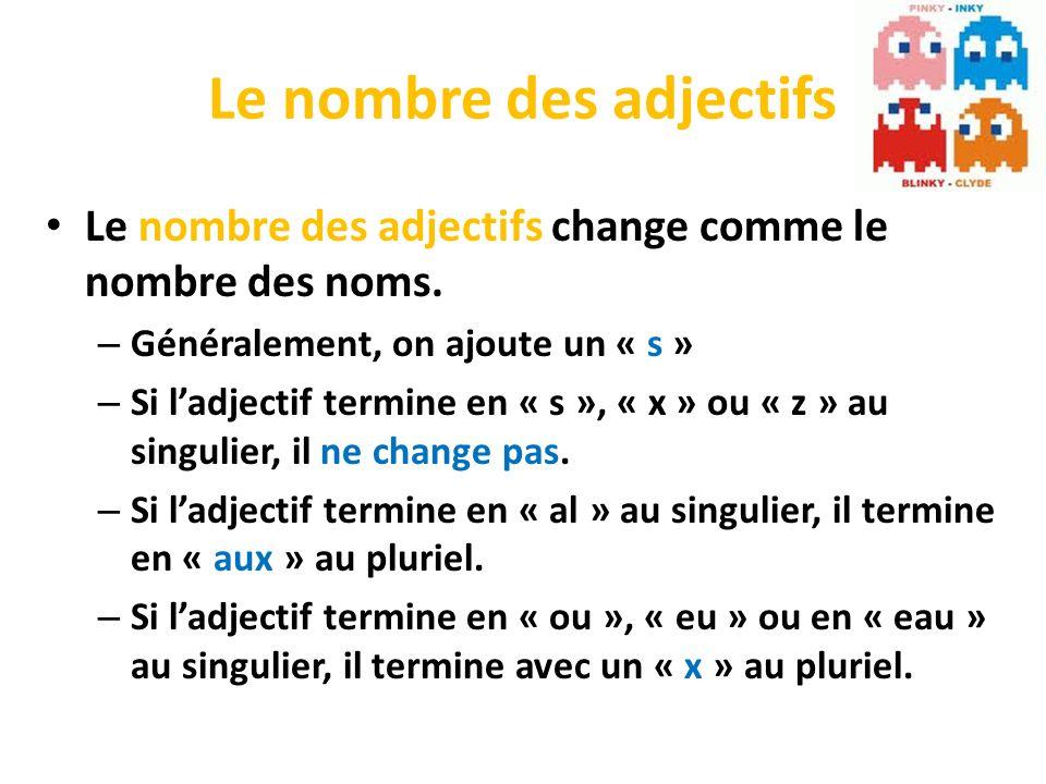 Le nombre des adjectifs Le nombre des adjectifs change comme le nombre des noms. – Généralement, on ajoute un « s » – Si ladjectif termine en « s », «