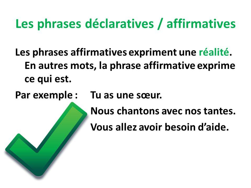 Les phrases déclaratives / affirmatives Les phrases affirmatives expriment une réalité. En autres mots, la phrase affirmative exprime ce qui est. Par