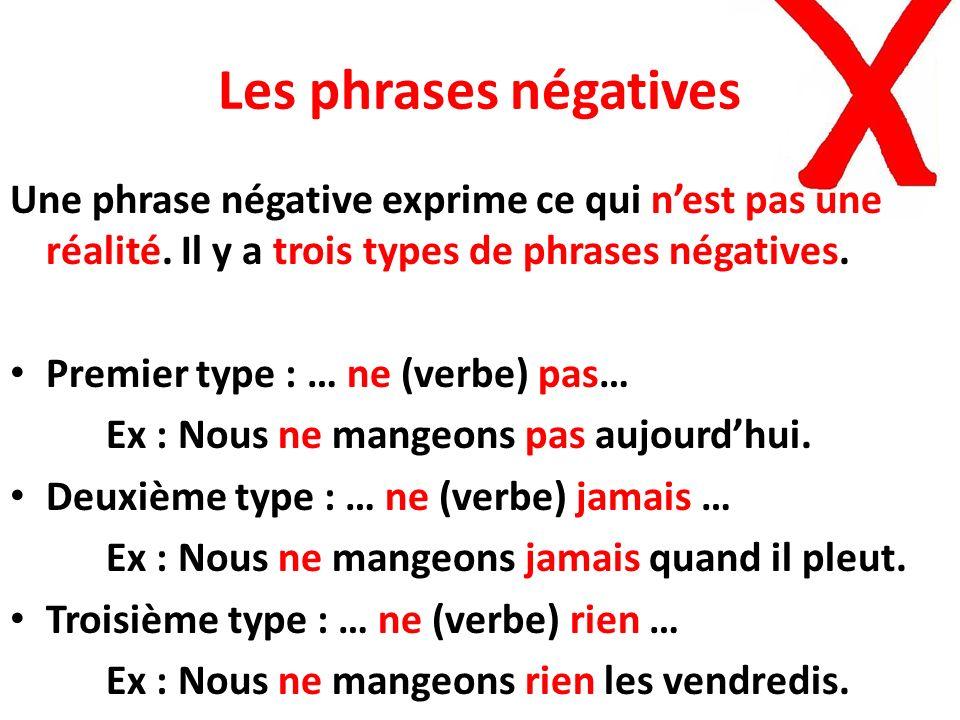 Les phrases négatives Une phrase négative exprime ce qui nest pas une réalité. Il y a trois types de phrases négatives. Premier type : … ne (verbe) pa