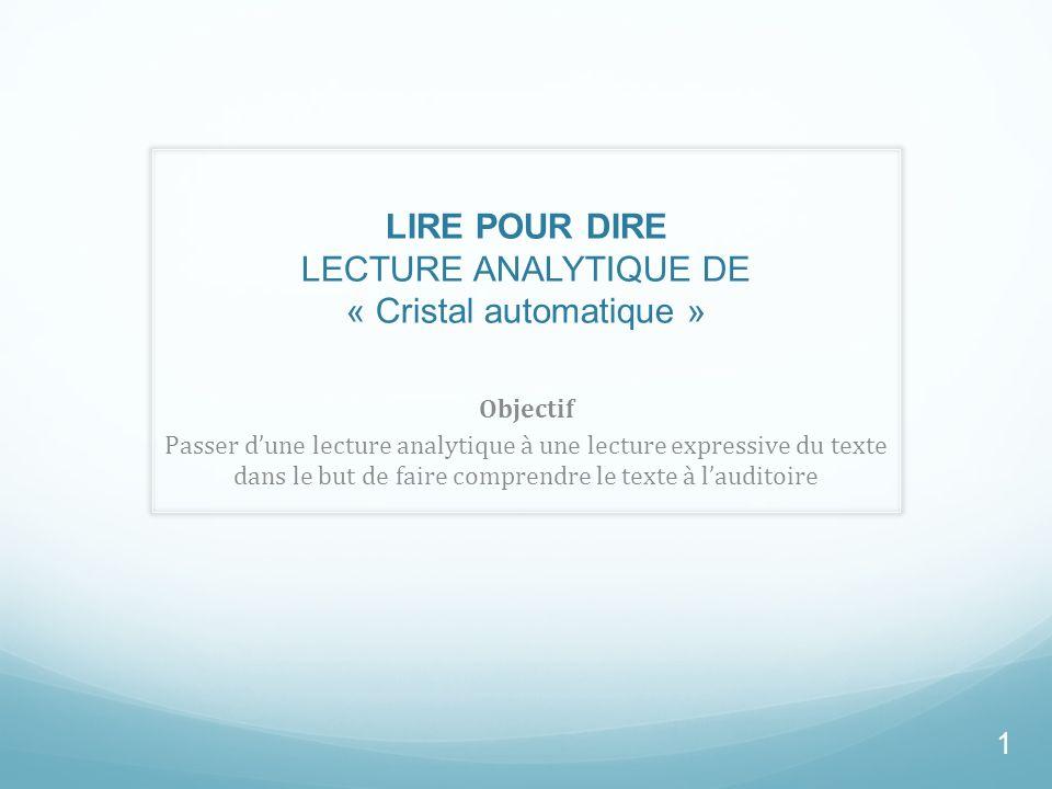 LIRE POUR DIRE LECTURE ANALYTIQUE DE « Cristal automatique » Objectif Passer dune lecture analytique à une lecture expressive du texte dans le but de