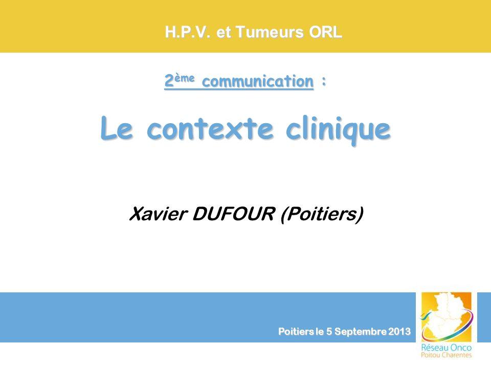 Xavier DUFOUR (Poitiers) Poitiers le 5 Septembre 2013 H.P.V. et Tumeurs ORL 2 ème communication : Le contexte clinique