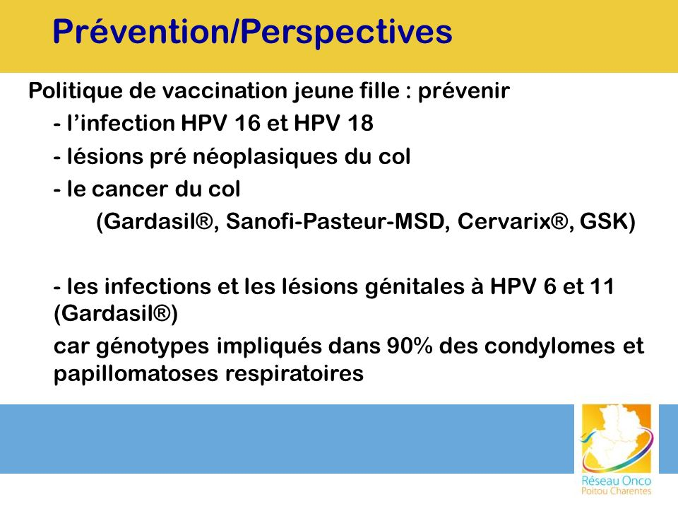 Politique de vaccination jeune fille : prévenir - linfection HPV 16 et HPV 18 - lésions pré néoplasiques du col - le cancer du col (Gardasil®, Sanofi-