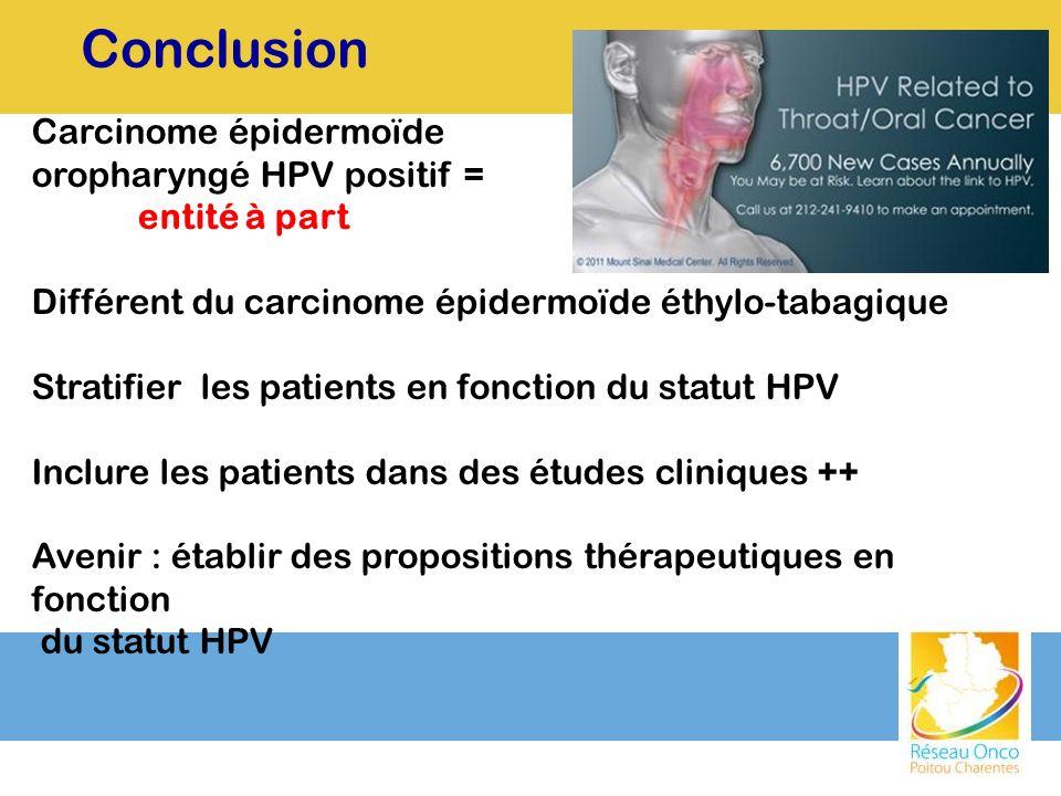 Conclusion Carcinome épidermoïde oropharyngé HPV positif = entité à part Différent du carcinome épidermoïde éthylo-tabagique Stratifier les patients e