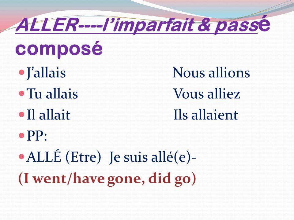 ALLER----limparfait & pass é composé Jallais Nous allions Tu allais Vous alliez Il allait Ils allaient PP: ALLÉ (Etre) Je suis allé(e)- (I went/have gone, did go)