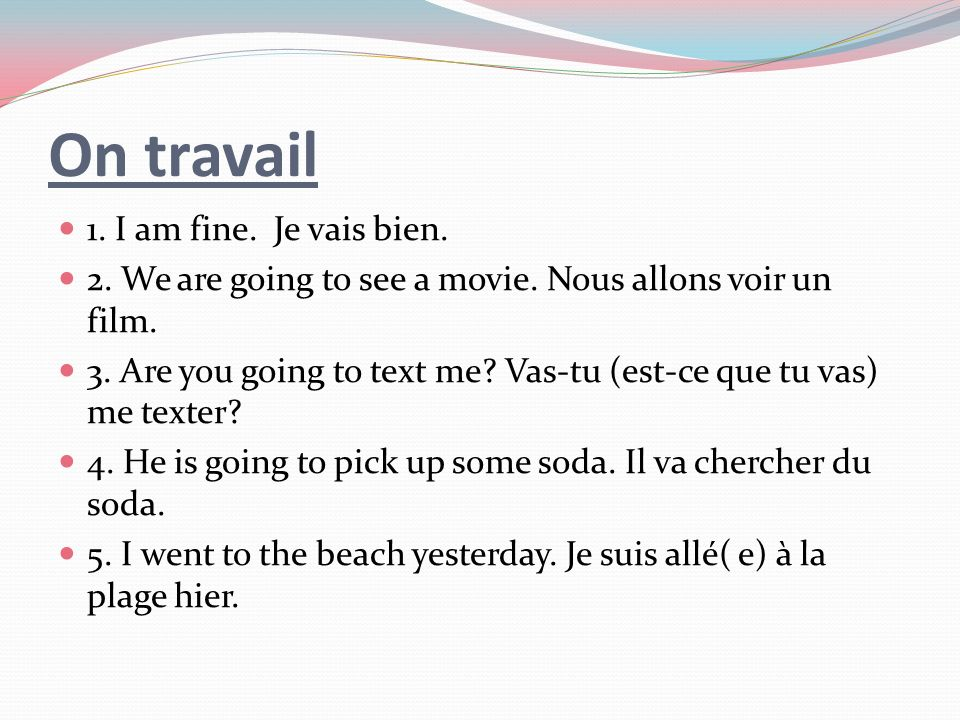 On travail 1.I am fine. Je vais bien. 2. We are going to see a movie.