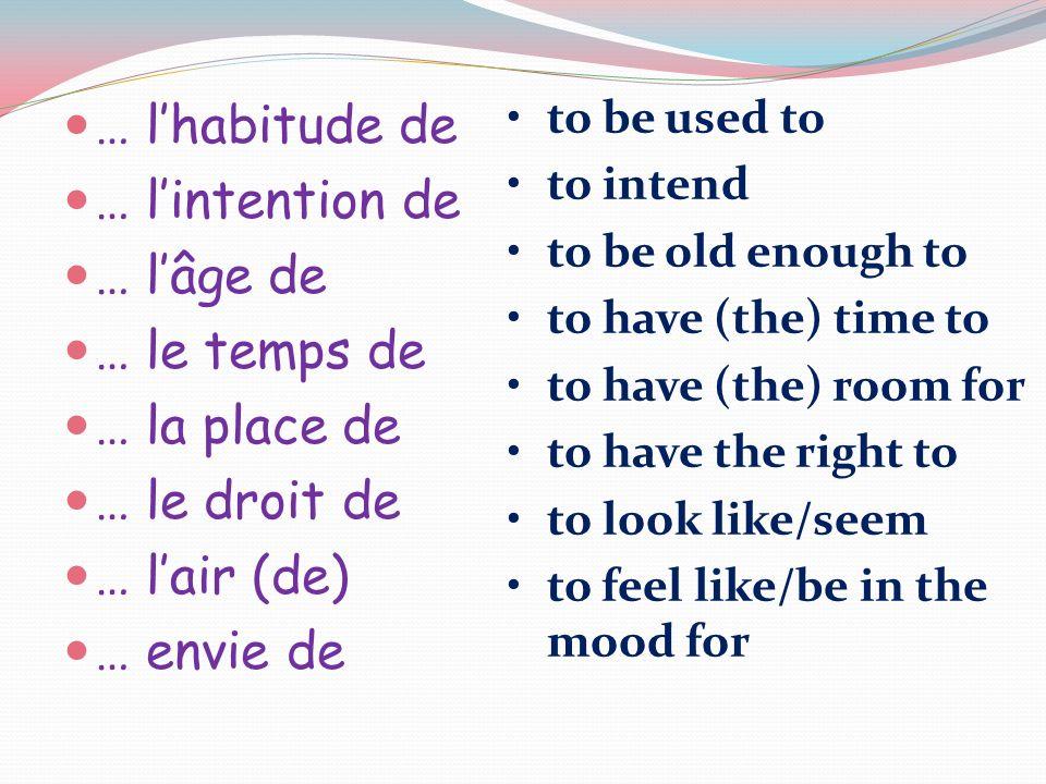 … lhabitude de … lintention de … lâge de … le temps de … la place de … le droit de … lair (de) … envie de to be used to to intend to be old enough to