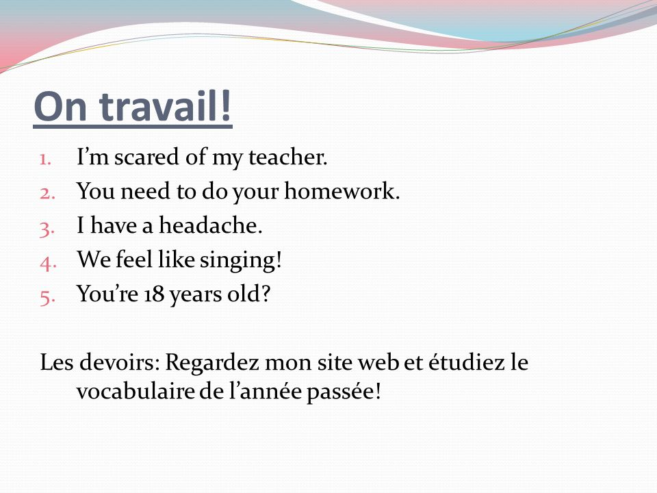 On travail. 1. Im scared of my teacher. 2. You need to do your homework.