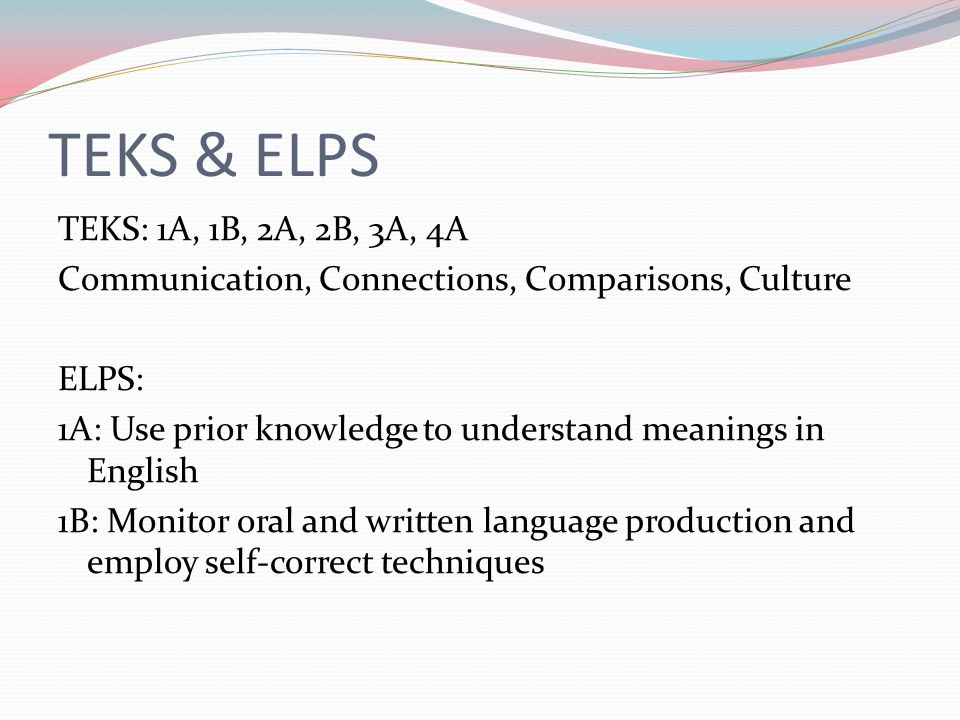 TEKS & ELPS TEKS: 1A, 1B, 2A, 2B, 3A, 4A Communication, Connections, Comparisons, Culture ELPS: 1A: Use prior knowledge to understand meanings in Engl