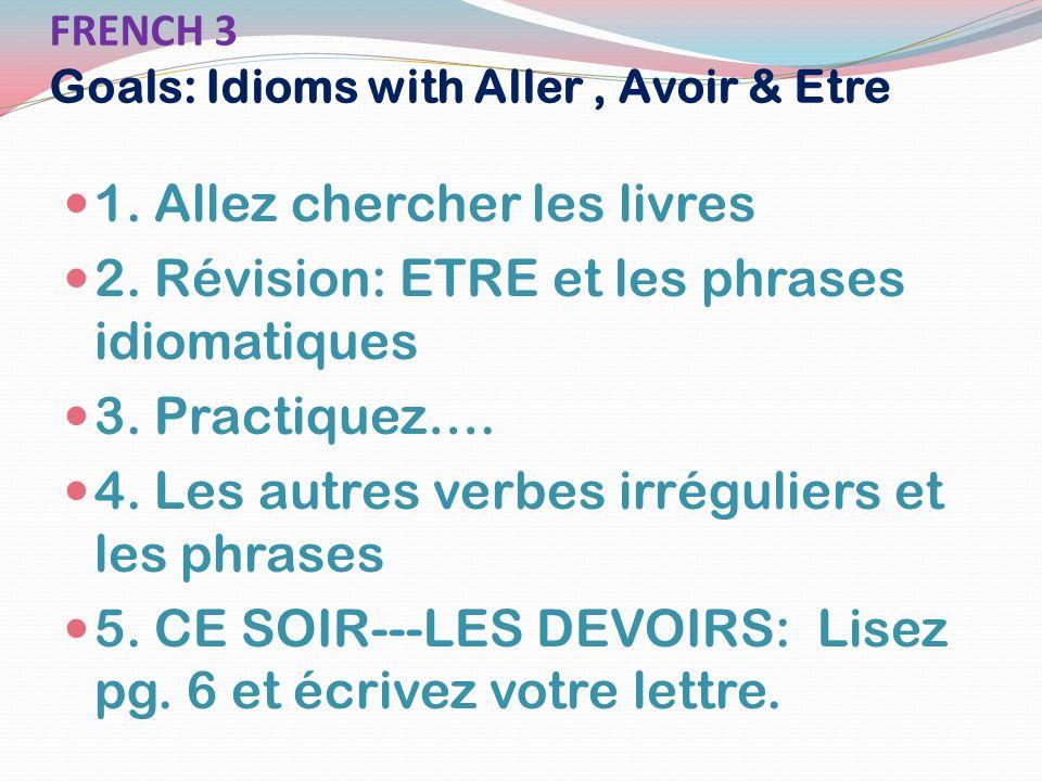FRENCH 3 Goals: Idioms with Aller, Avoir & Etre 1. Allez chercher les livres 2. Révision: ETRE et les phrases idiomatiques 3. Practiquez…. 4. Les autr