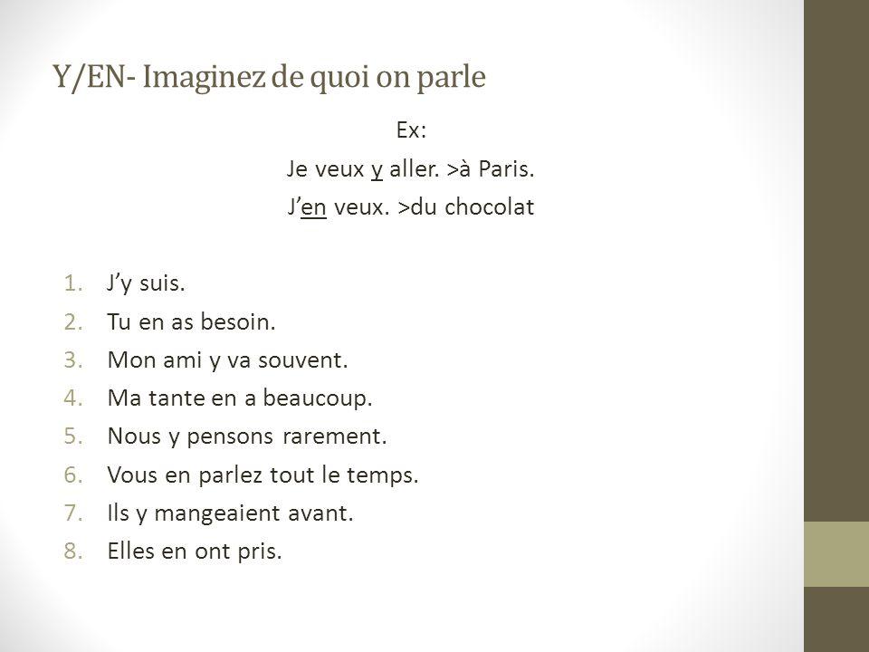 Y/EN- Imaginez de quoi on parle Ex: Je veux y aller. >à Paris. Jen veux. >du chocolat 1.Jy suis. 2.Tu en as besoin. 3.Mon ami y va souvent. 4.Ma tante
