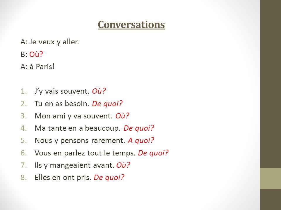 Conversations A: Je veux y aller. B: Où? A: à Paris! 1.Jy vais souvent. Où? 2.Tu en as besoin. De quoi? 3.Mon ami y va souvent. Où? 4.Ma tante en a be