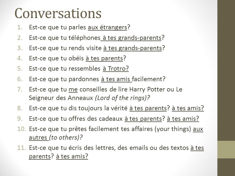 Conversations 1.Est-ce que tu parles aux étrangers? 2.Est-ce que tu téléphones à tes grands-parents? 3.Est-ce que tu rends visite à tes grands-parents