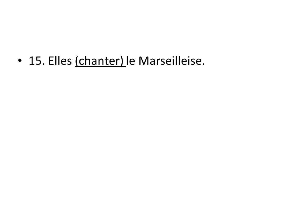 15. Elles (chanter) le Marseilleise.