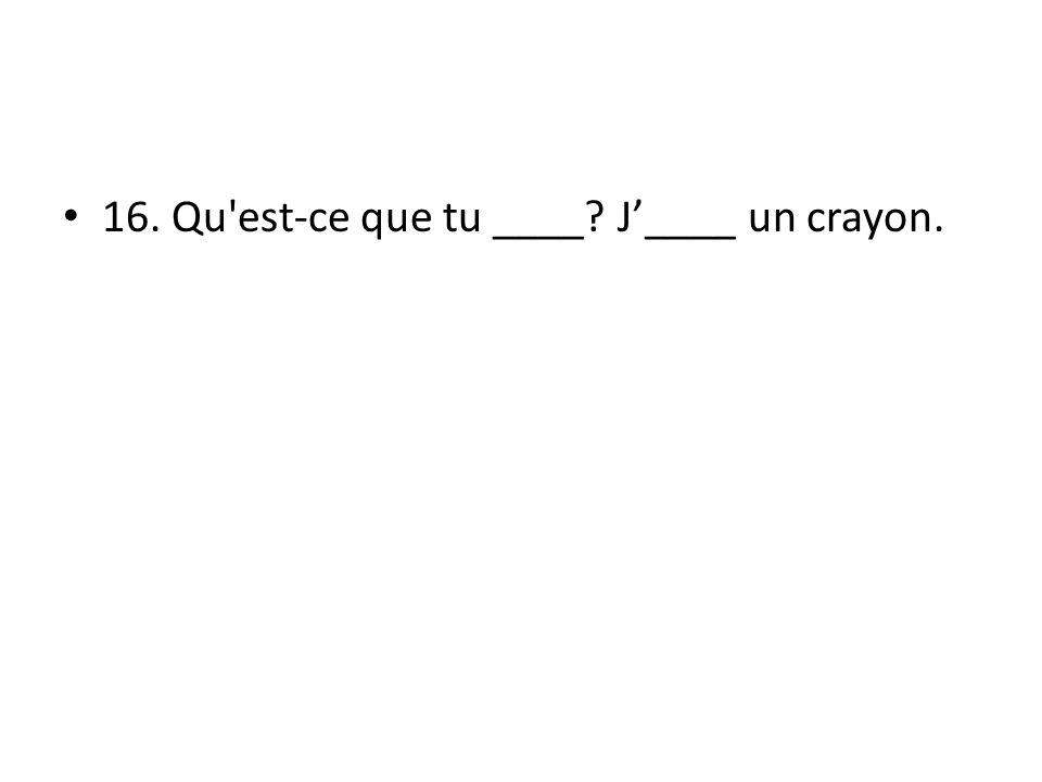 16. Qu est-ce que tu ____ J____ un crayon.