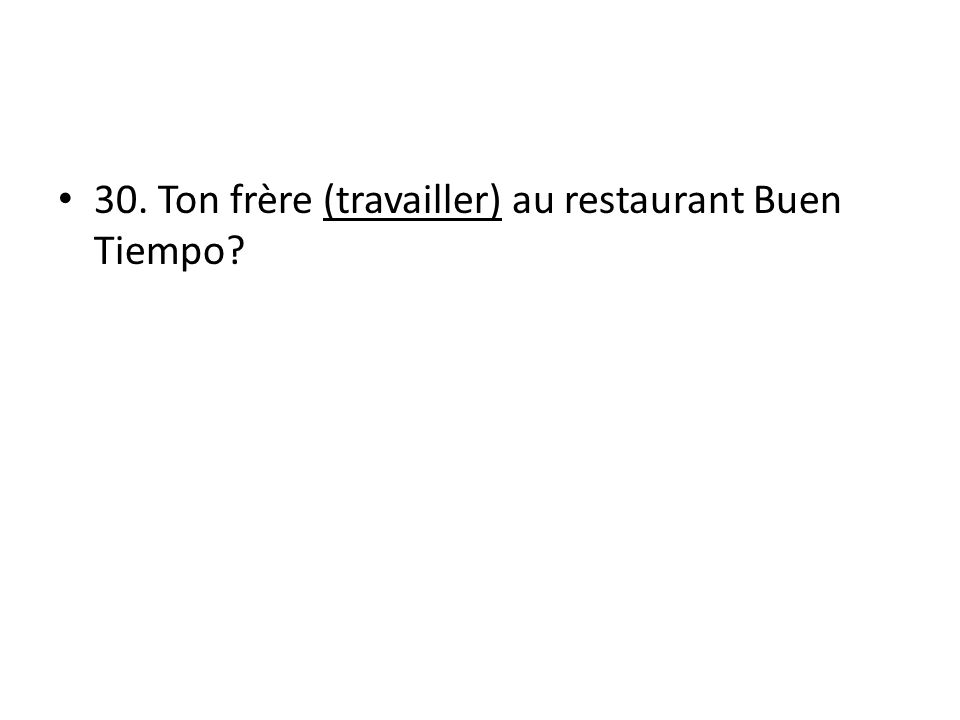 30. Ton frère (travailler) au restaurant Buen Tiempo