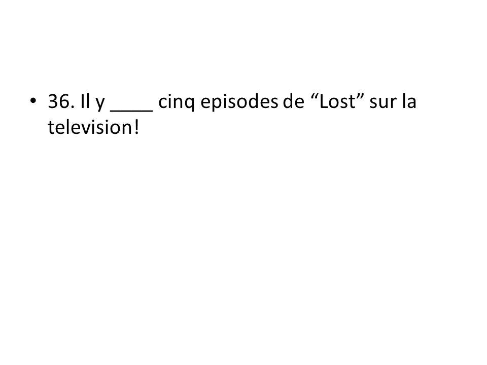 36. Il y ____ cinq episodes de Lost sur la television!