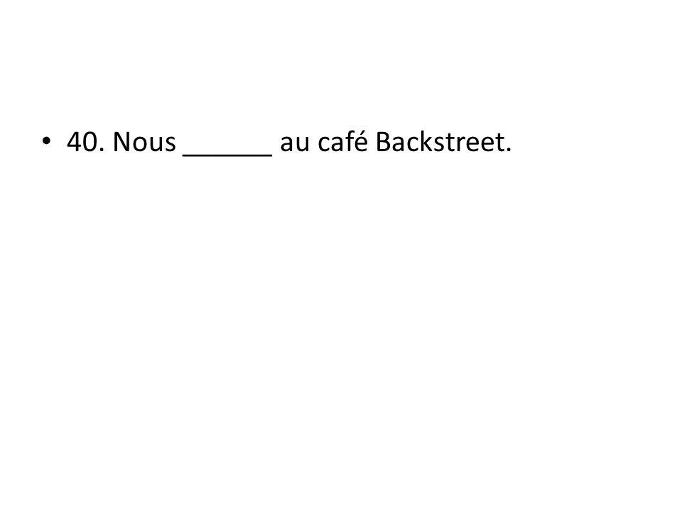 40. Nous ______ au café Backstreet.