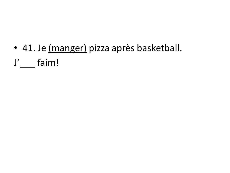 41. Je (manger) pizza après basketball. J___ faim!