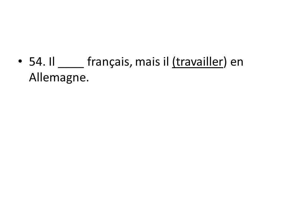 54. Il ____ français, mais il (travailler) en Allemagne.