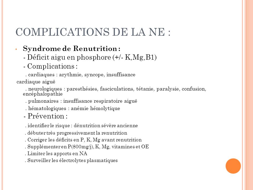 COMPLICATIONS DE LA NE : Syndrome de Renutrition : - Déficit aigu en phosphore (+/- K,Mg,B1) - Complications :. cardiaques : arythmie, syncope, insuff