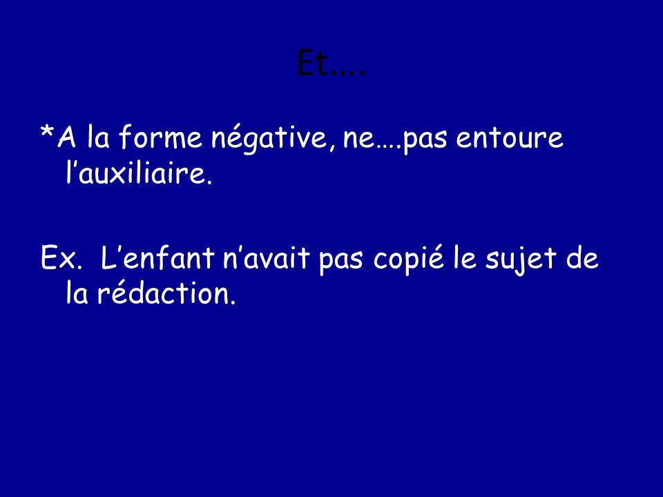 Et…. *A la forme négative, ne….pas entoure lauxiliaire. Ex. Lenfant navait pas copié le sujet de la rédaction.