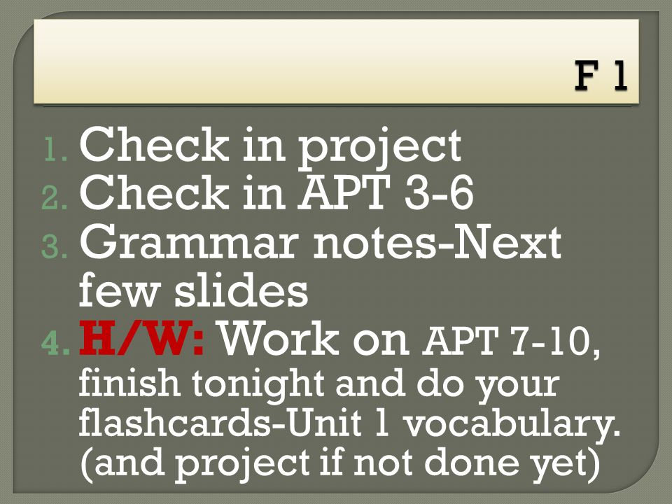 1. Check in project 2. Check in APT 3-6 3. Grammar notes-Next few slides 4.