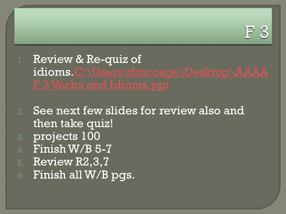 1. Review & Re-quiz of idioms.C:\Users\dmccage\Desktop\AAAA F 3 Verbs and Idioms.pptC:\Users\dmccage\Desktop\AAAA F 3 Verbs and Idioms.ppt 2. See next