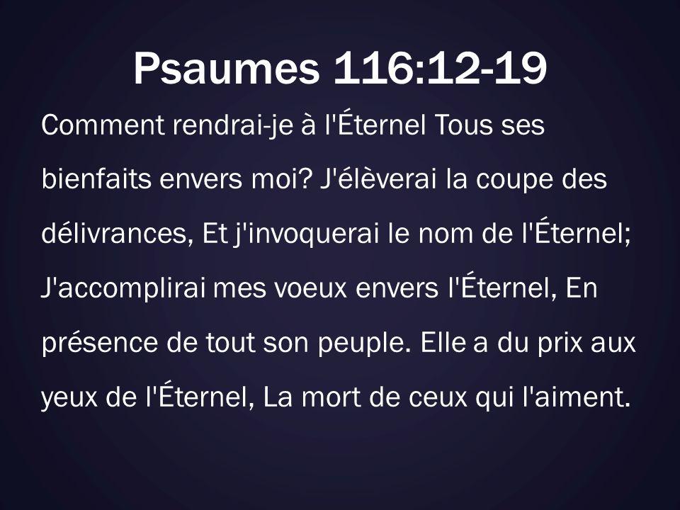 Psaumes 116:12-19 Comment rendrai-je à l'Éternel Tous ses bienfaits envers moi? J'élèverai la coupe des délivrances, Et j'invoquerai le nom de l'Étern