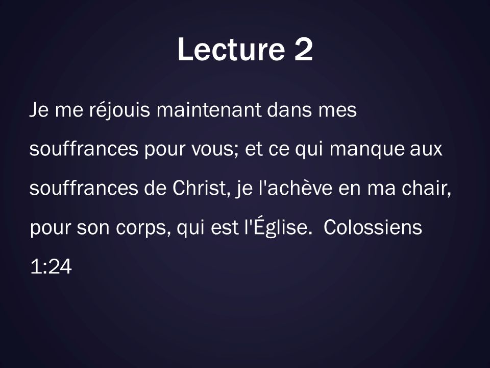 Lecture 2 Je me réjouis maintenant dans mes souffrances pour vous; et ce qui manque aux souffrances de Christ, je l achève en ma chair, pour son corps, qui est l Église.