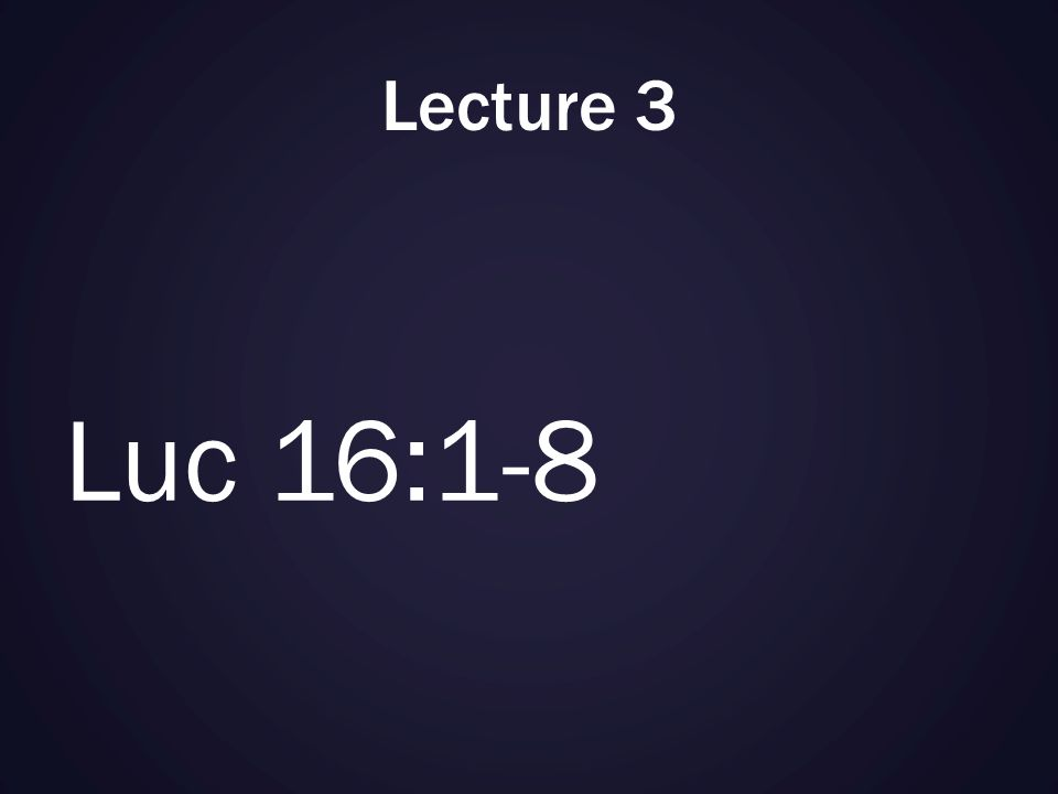 Lecture 3 Luc 16:1-8