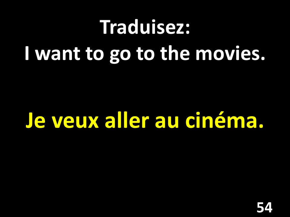 Traduisez: I want to go to the movies. Je veux aller au cinéma. 54