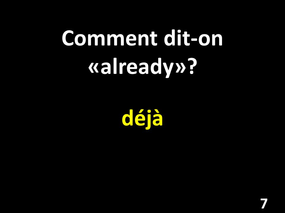 Comment dit-on «already»? déjà 7