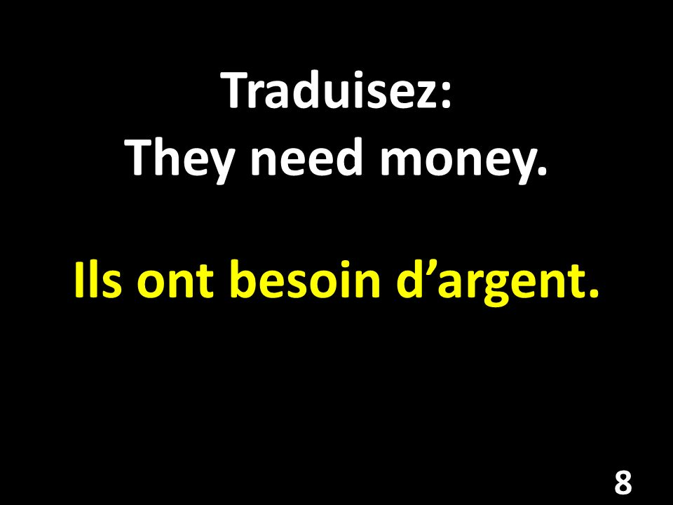 Traduisez: They need money. Ils ont besoin dargent. 8