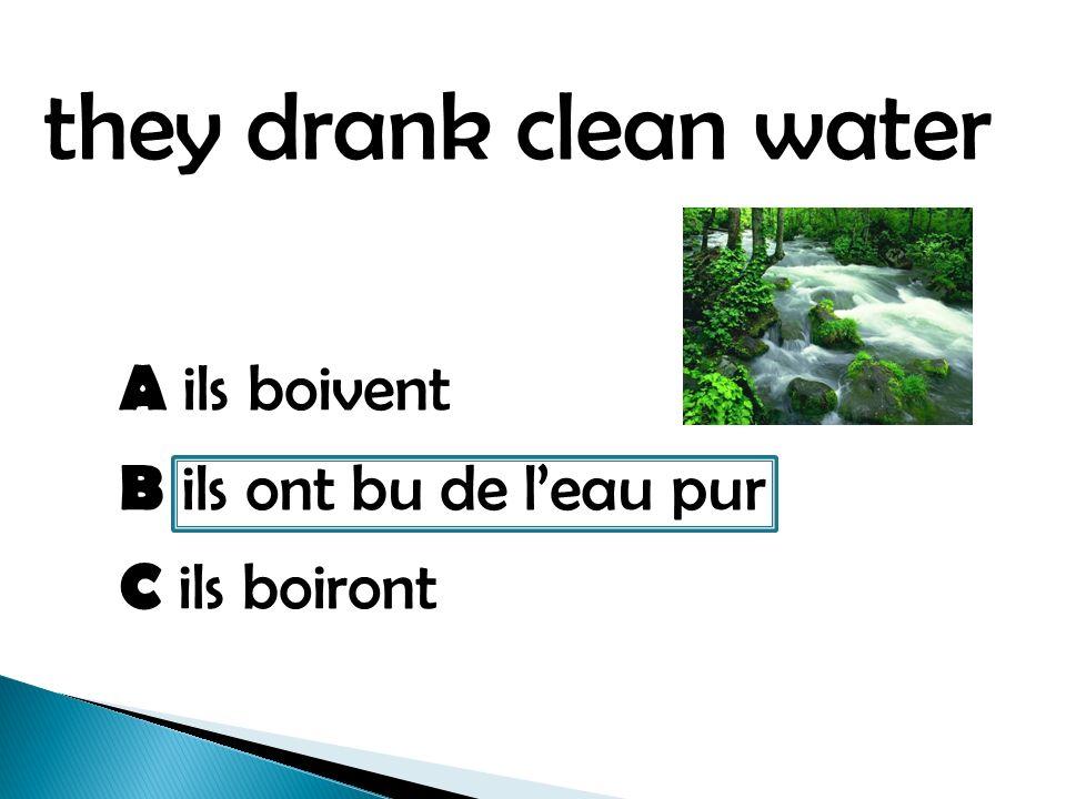 they drank clean water A ils boivent B ils ont bu de leau pur C ils boiront