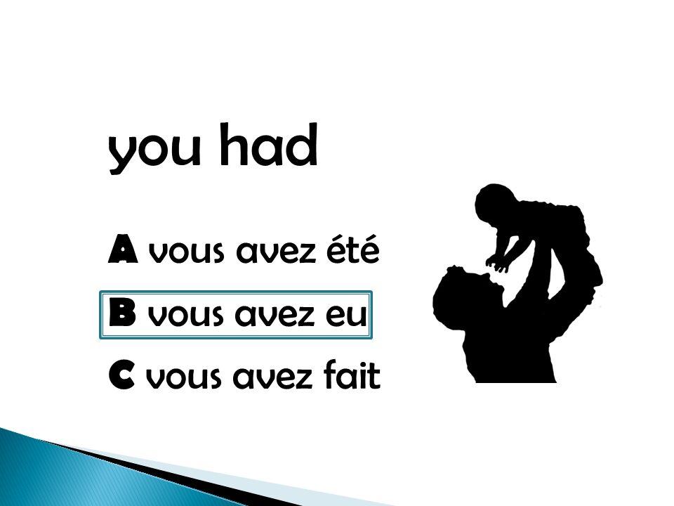 you had A vous avez été B vous avez eu C vous avez fait