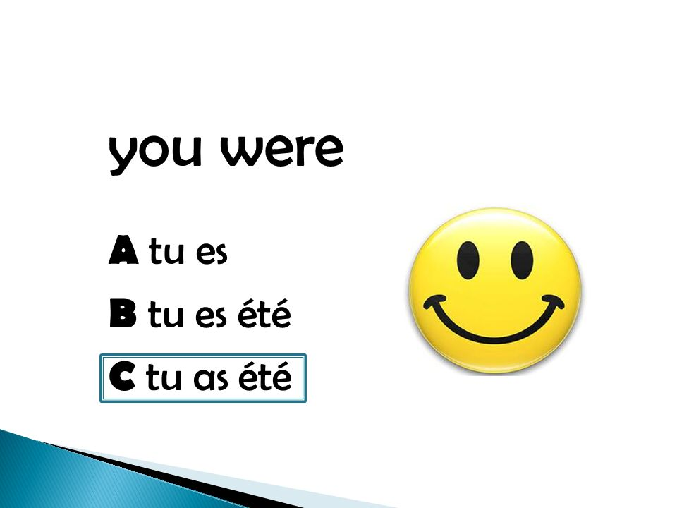 you were A tu es B tu es été C tu as été