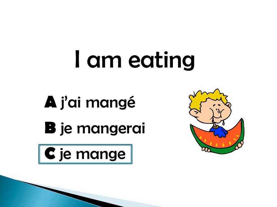 I am eating A jai mangé B je mangerai C je mange