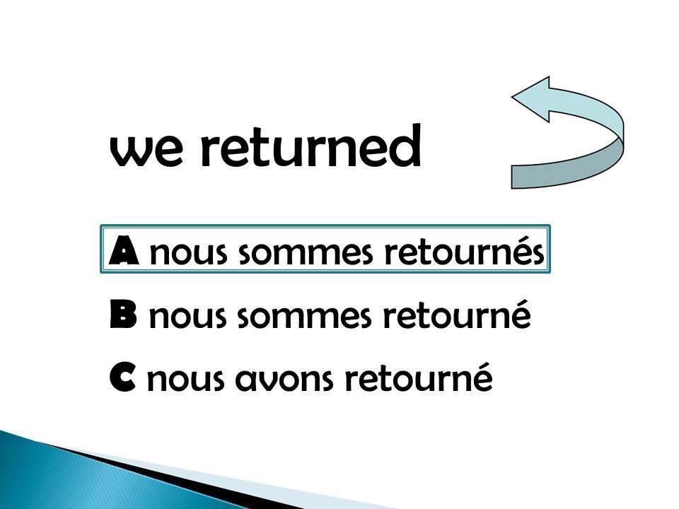 we returned A nous sommes retournés B nous sommes retourné C nous avons retourné