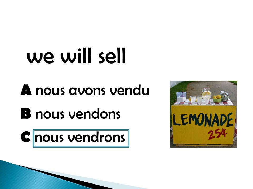 we will sell A nous avons vendu B nous vendons C nous vendrons