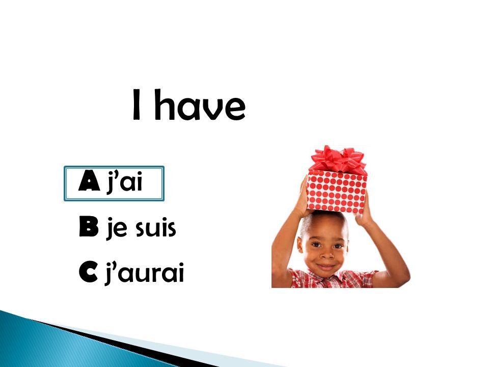 I have A jai B je suis C jaurai