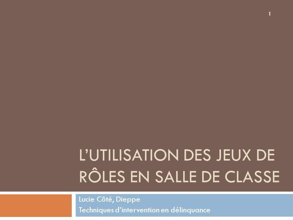 LUTILISATION DES JEUX DE RÔLES EN SALLE DE CLASSE Lucie Côté, Dieppe Techniques dintervention en délinquance 1
