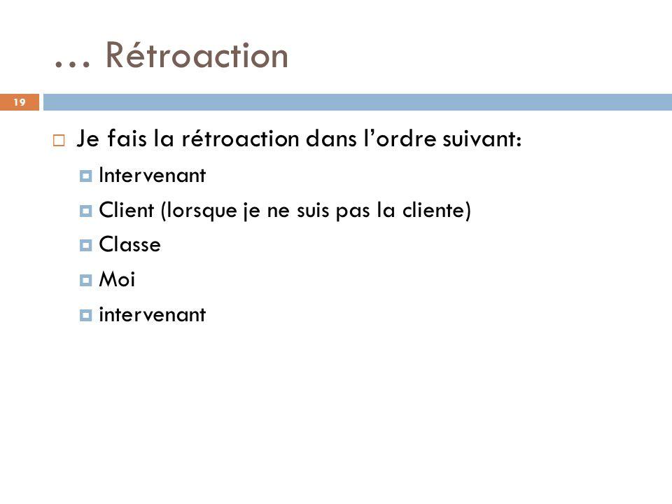 … Rétroaction Je fais la rétroaction dans lordre suivant: Intervenant Client (lorsque je ne suis pas la cliente) Classe Moi intervenant 19