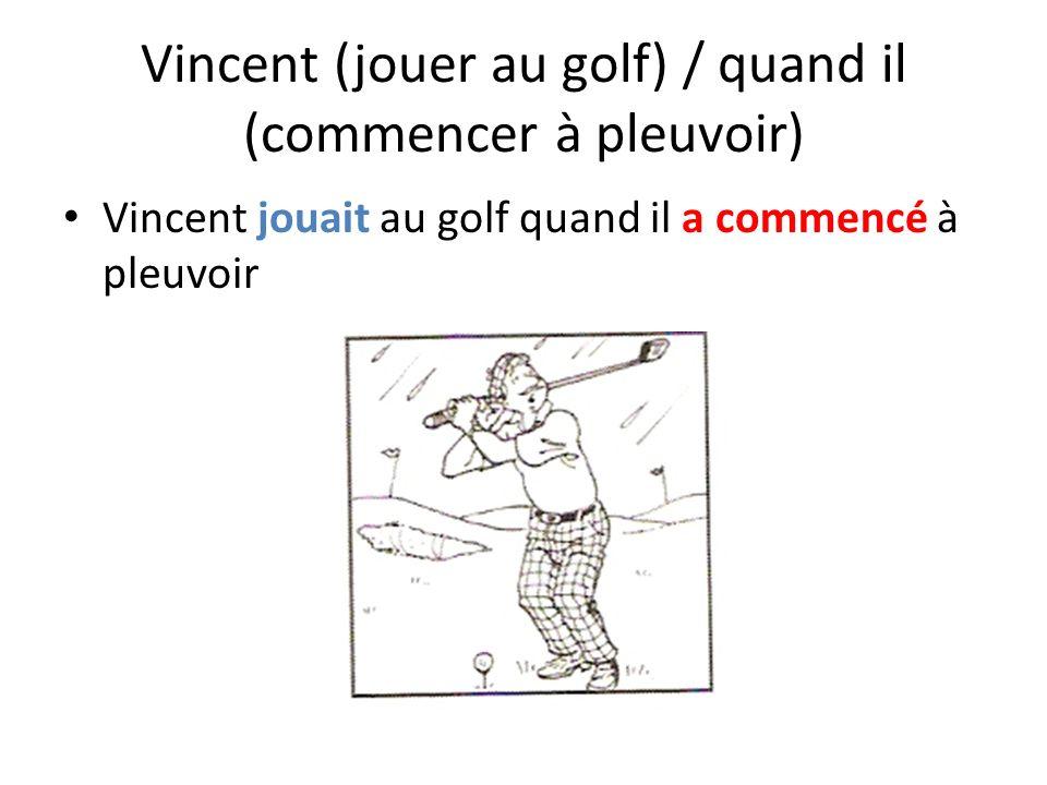 Vincent (jouer au golf) / quand il (commencer à pleuvoir) Vincent jouait au golf quand il a commencé à pleuvoir