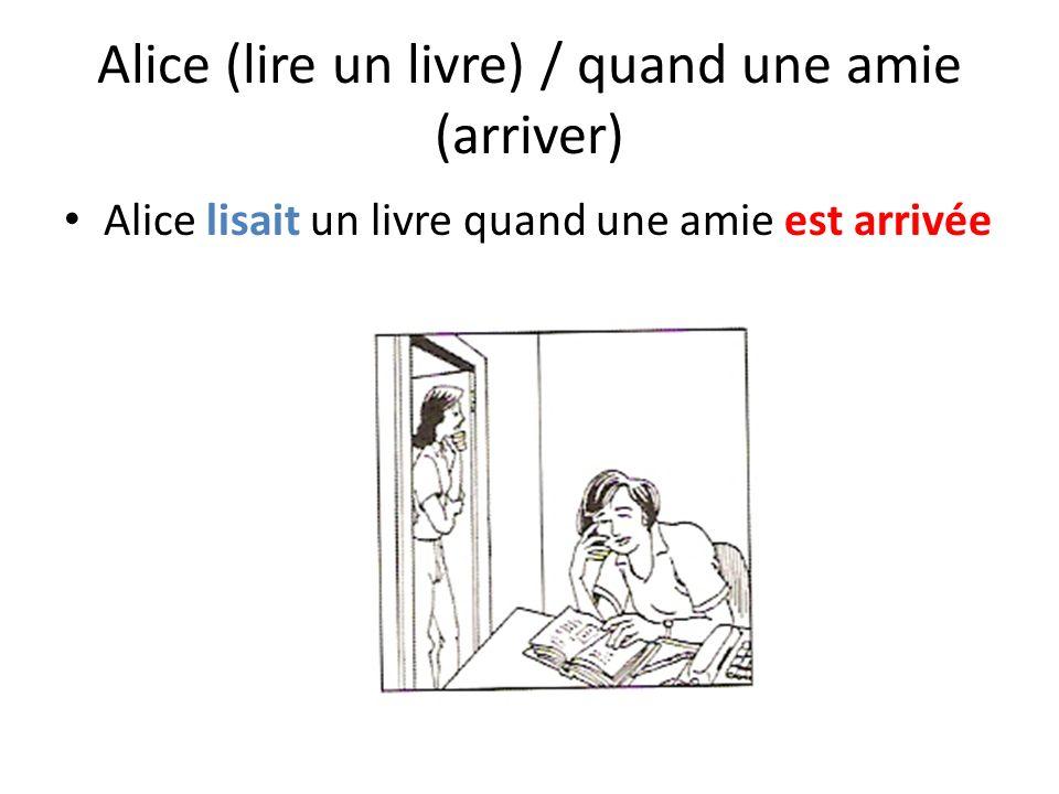 Alice (lire un livre) / quand une amie (arriver) Alice lisait un livre quand une amie est arrivée