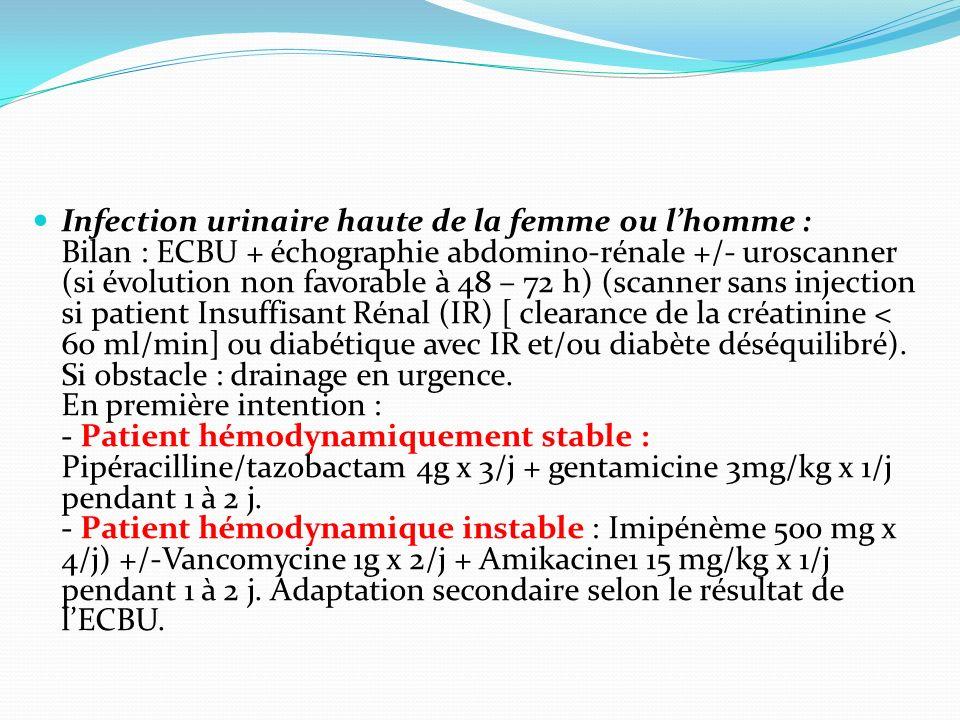 Infection urinaire haute de la femme ou lhomme : Bilan : ECBU + échographie abdomino-rénale +/- uroscanner (si évolution non favorable à 48 – 72 h) (s