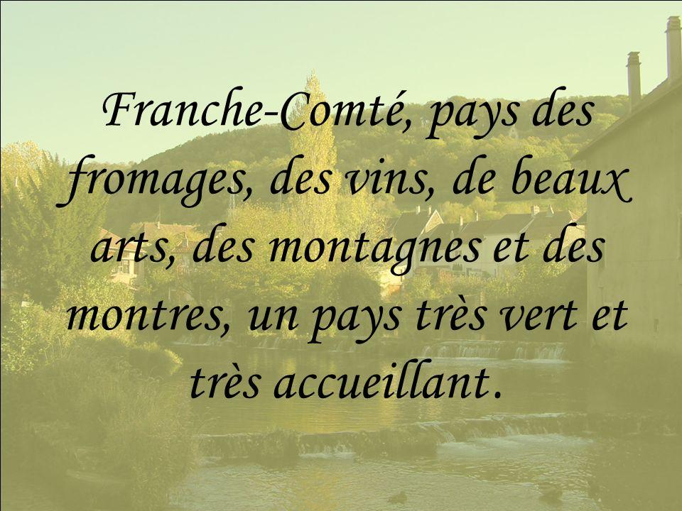 Franche-Comté, pays des fromages, des vins, de beaux arts, des montagnes et des montres, un pays très vert et très accueillant.