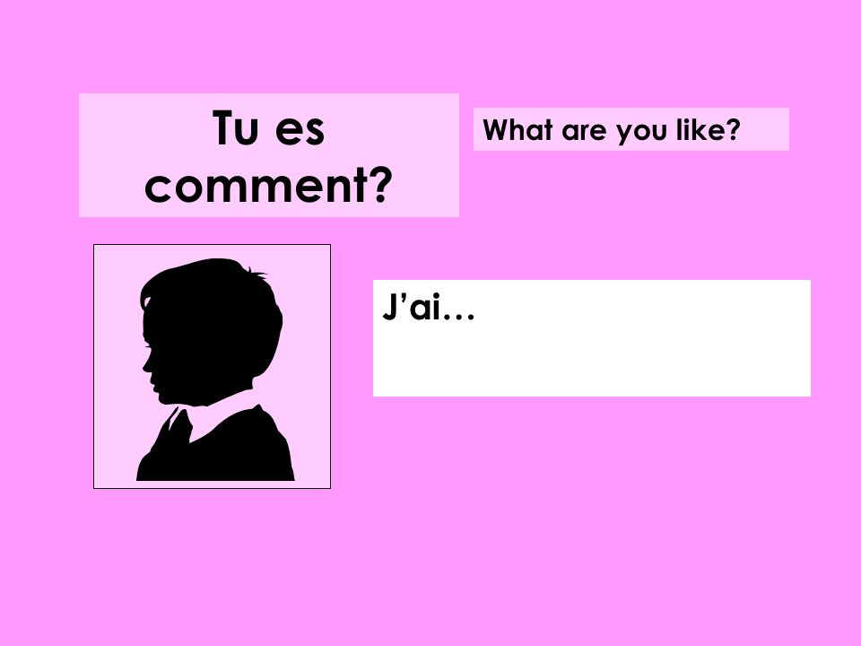 Jai… What are you like? Tu es comment?