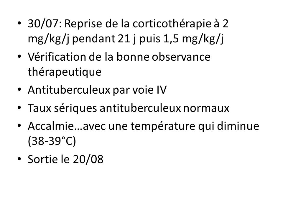 30/07: Reprise de la corticothérapie à 2 mg/kg/j pendant 21 j puis 1,5 mg/kg/j Vérification de la bonne observance thérapeutique Antituberculeux par v