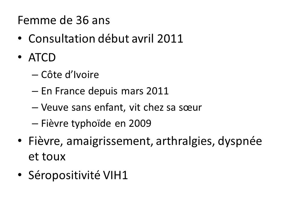 Femme de 36 ans Consultation début avril 2011 ATCD – Côte dIvoire – En France depuis mars 2011 – Veuve sans enfant, vit chez sa sœur – Fièvre typhoïde