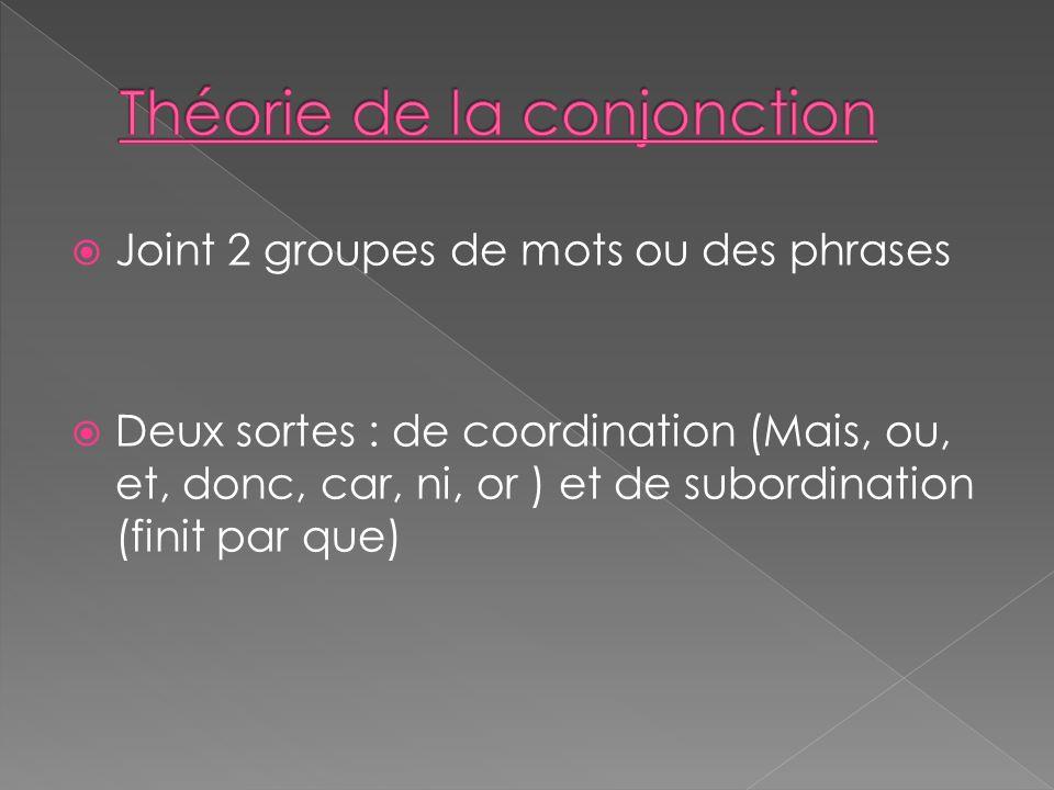 Joint 2 groupes de mots ou des phrases Deux sortes : de coordination (Mais, ou, et, donc, car, ni, or ) et de subordination (finit par que)